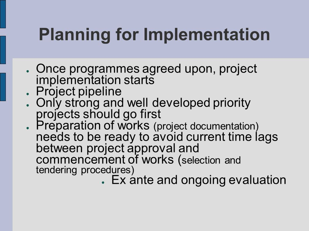 Planning for Implementation Once programmes agreed upon, project implementation starts Project pipeline Only strong and well developed priority projec