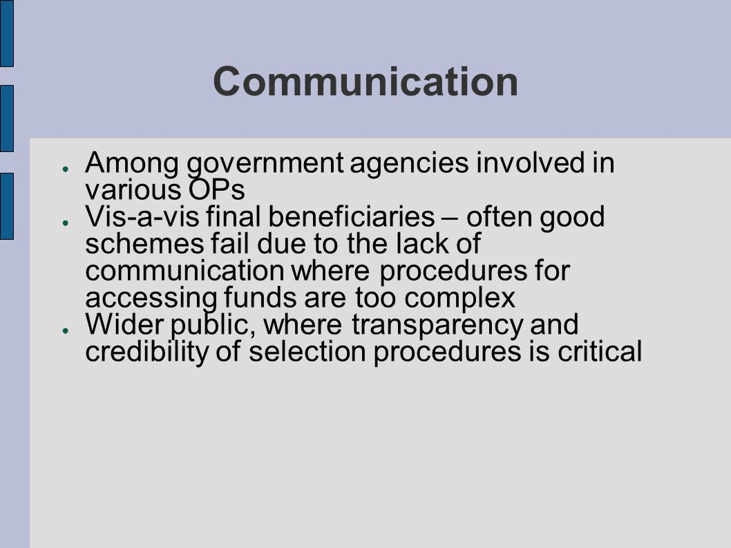 Communication Among government agencies involved in various OPs Vis-a-vis final beneficiaries – often good schemes fail due to the lack of communication where procedures for accessing funds are too complex Wider public, where transparency and credibility of selection procedures is critical