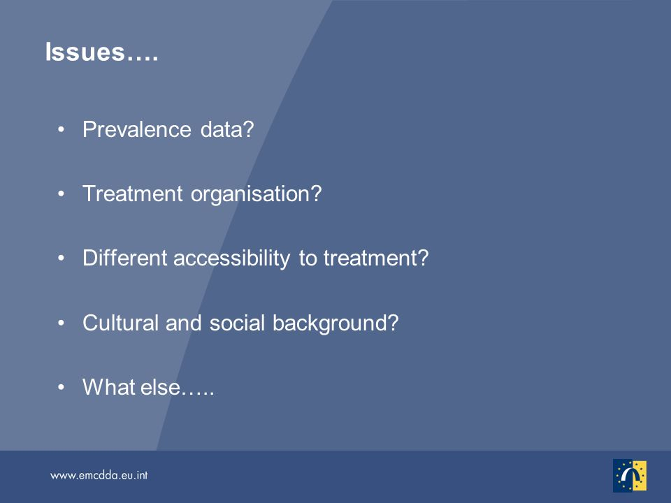 Issues…. Prevalence data? Treatment organisation? Different accessibility to treatment? Cultural and social background? What else…..