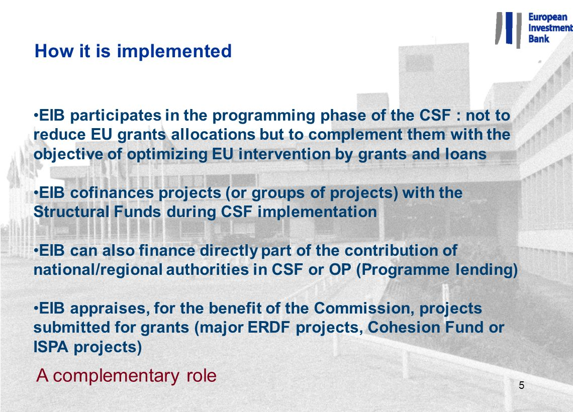 5 How it is implemented EIB participates in the programming phase of the CSF : not to reduce EU grants allocations but to complement them with the objective of optimizing EU intervention by grants and loans EIB cofinances projects (or groups of projects) with the Structural Funds during CSF implementation EIB can also finance directly part of the contribution of national/regional authorities in CSF or OP (Programme lending) EIB appraises, for the benefit of the Commission, projects submitted for grants (major ERDF projects, Cohesion Fund or ISPA projects) A complementary role