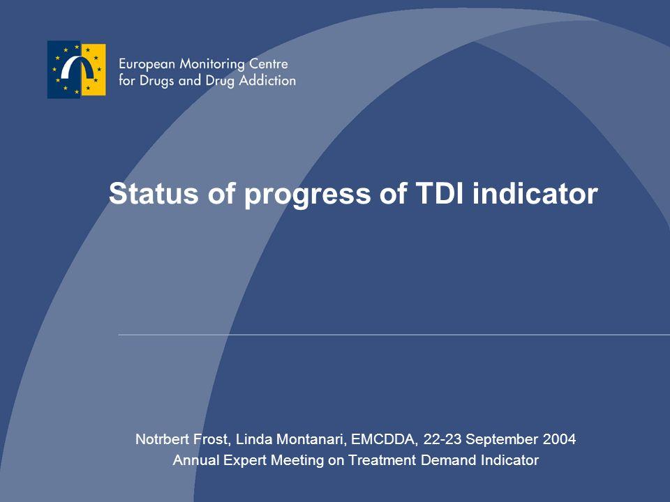 Status of progress of TDI indicator Notrbert Frost, Linda Montanari, EMCDDA, 22-23 September 2004 Annual Expert Meeting on Treatment Demand Indicator