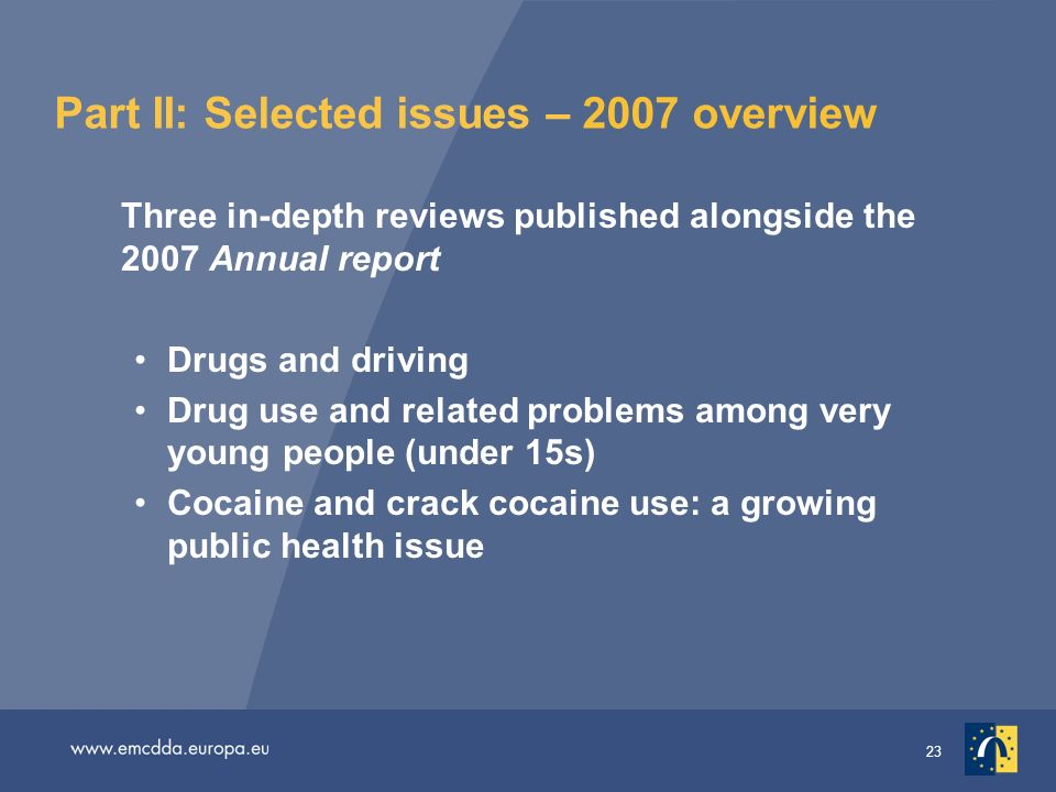 23 Part II: Selected issues – 2007 overview Three in-depth reviews published alongside the 2007 Annual report Drugs and driving Drug use and related problems among very young people (under 15s) Cocaine and crack cocaine use: a growing public health issue