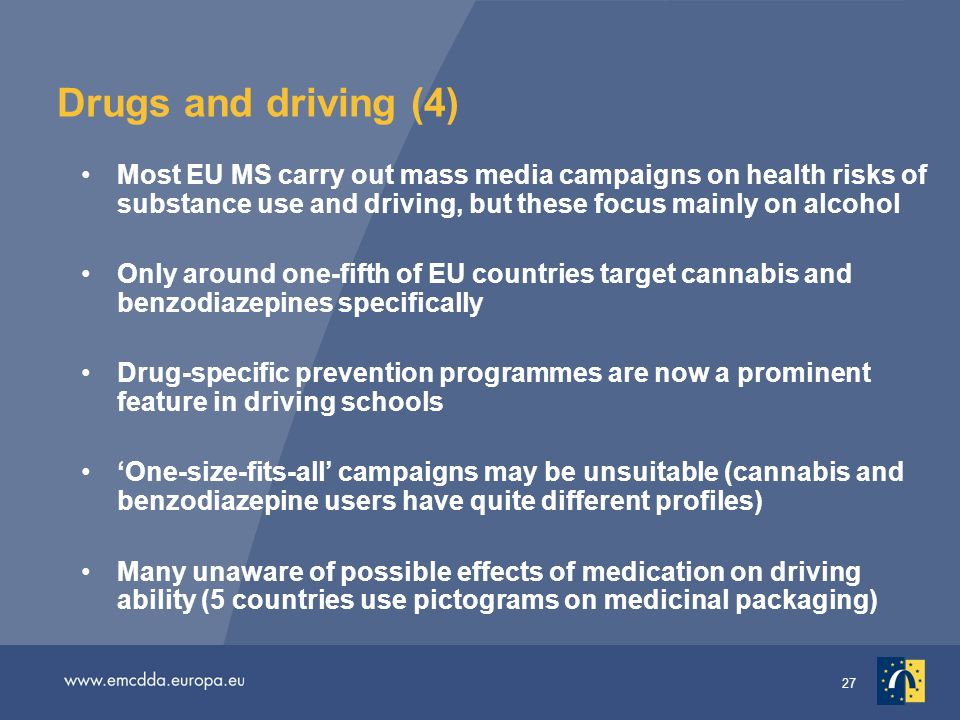 27 Drugs and driving (4) Most EU MS carry out mass media campaigns on health risks of substance use and driving, but these focus mainly on alcohol Only around one-fifth of EU countries target cannabis and benzodiazepines specifically Drug-specific prevention programmes are now a prominent feature in driving schools One-size-fits-all campaigns may be unsuitable (cannabis and benzodiazepine users have quite different profiles) Many unaware of possible effects of medication on driving ability (5 countries use pictograms on medicinal packaging)