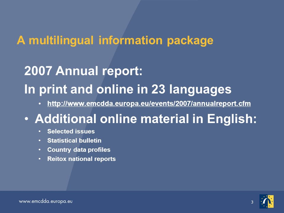3 A multilingual information package 2007 Annual report: In print and online in 23 languages   Additional online material in English: Selected issues Statistical bulletin Country data profiles Reitox national reports