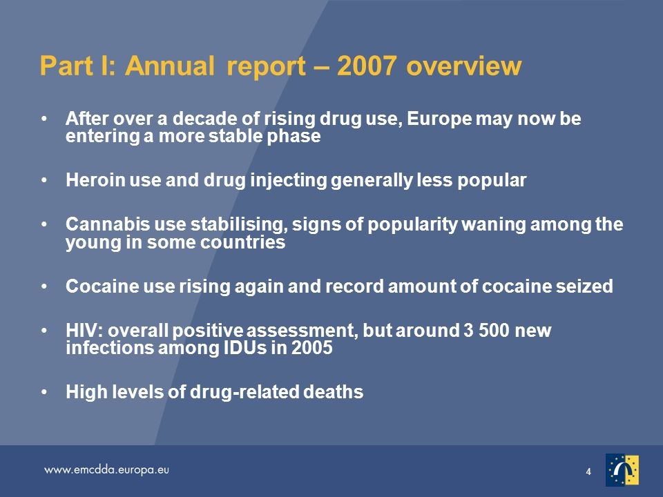 4 Part I: Annual report – 2007 overview After over a decade of rising drug use, Europe may now be entering a more stable phase Heroin use and drug injecting generally less popular Cannabis use stabilising, signs of popularity waning among the young in some countries Cocaine use rising again and record amount of cocaine seized HIV: overall positive assessment, but around new infections among IDUs in 2005 High levels of drug-related deaths
