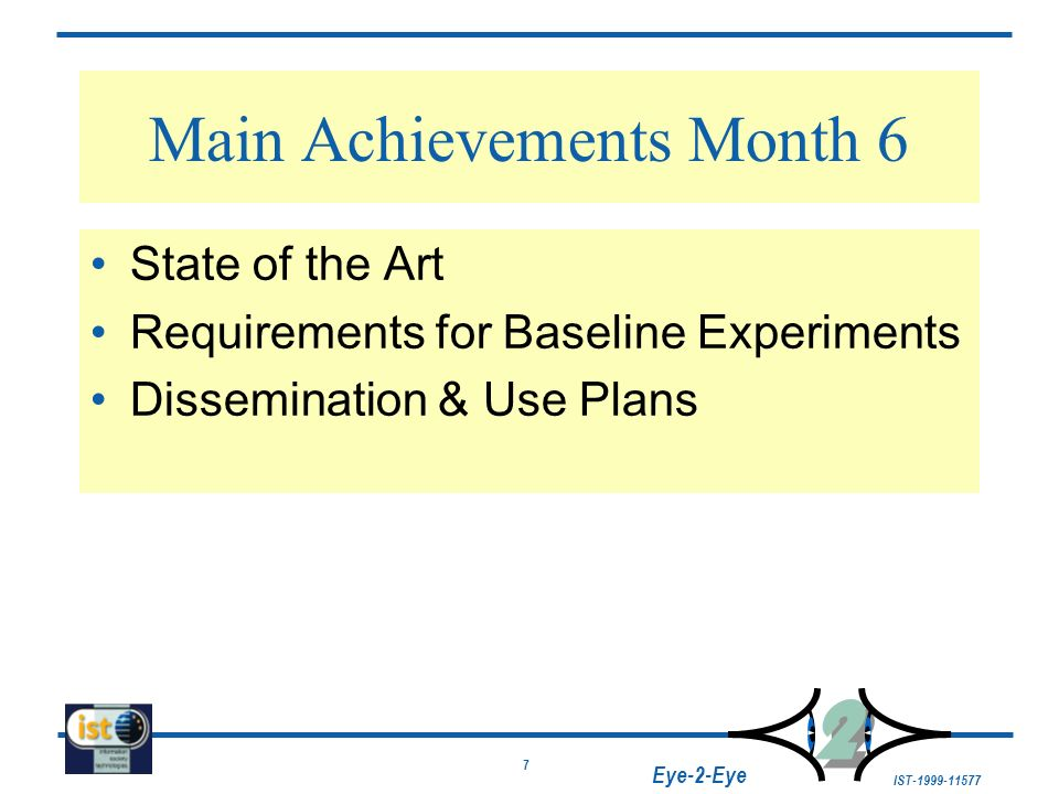 7 IST-1999-11577 2 2 Eye-2-Eye Main Achievements Month 6 State of the Art Requirements for Baseline Experiments Dissemination & Use Plans