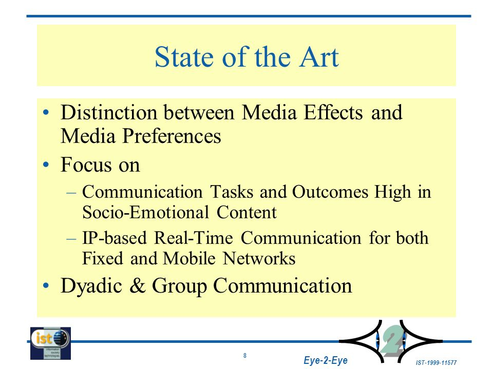 8 IST-1999-11577 2 2 Eye-2-Eye State of the Art Distinction between Media Effects and Media Preferences Focus on –Communication Tasks and Outcomes Hig
