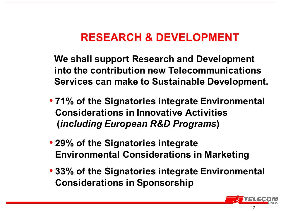 12 RESEARCH & DEVELOPMENT We shall support Research and Development into the contribution new Telecommunications Services can make to Sustainable Development.