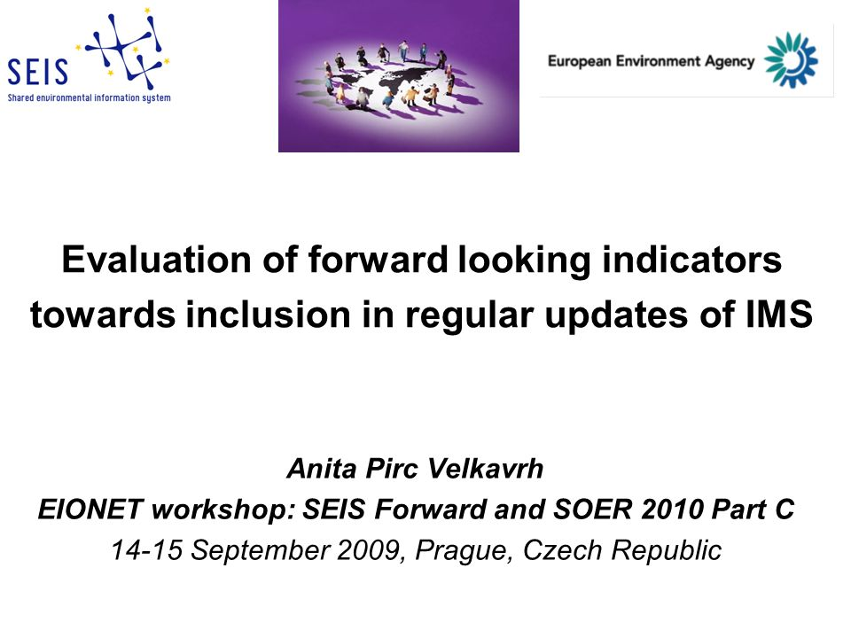 Evaluation of forward looking indicators towards inclusion in regular updates of IMS Anita Pirc Velkavrh EIONET workshop: SEIS Forward and SOER 2010 Part C 14-15 September 2009, Prague, Czech Republic