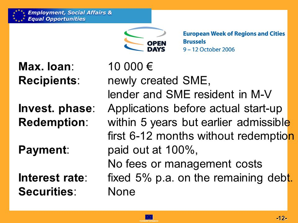 Commission européenne 12 -12- Max. loan: 10 000 Recipients:newly created SME, lender and SME resident in M-V Invest. phase: Applications before actual