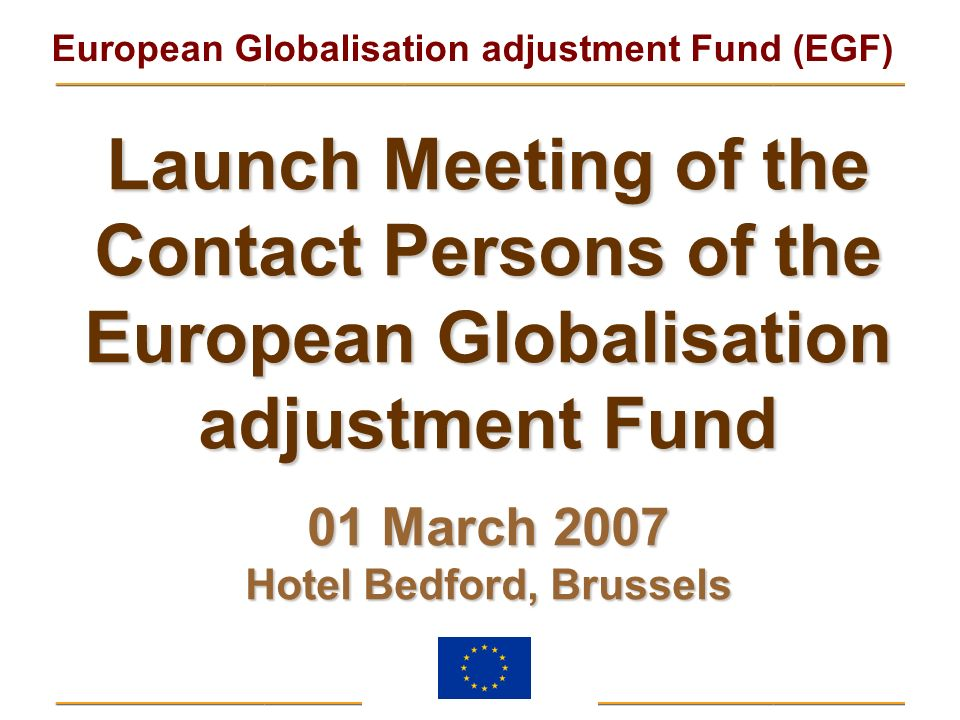 European Globalisation adjustment Fund (EGF) Launch Meeting of the Contact Persons of the European Globalisation adjustment Fund 01 March 2007 Hotel B