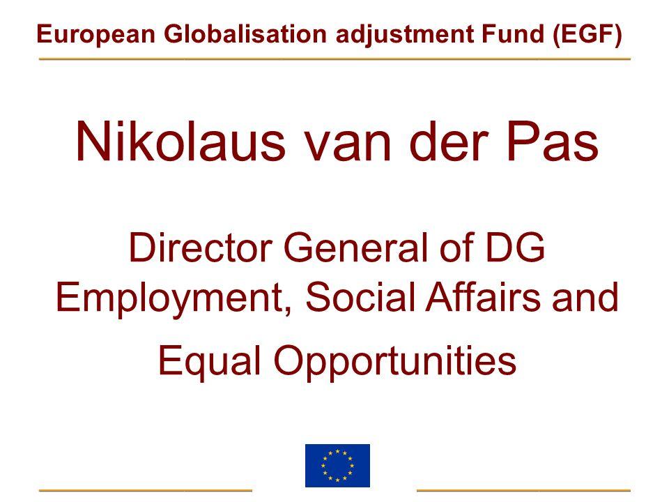 European Globalisation adjustment Fund (EGF) Nikolaus van der Pas Director General of DG Employment, Social Affairs and Equal Opportunities