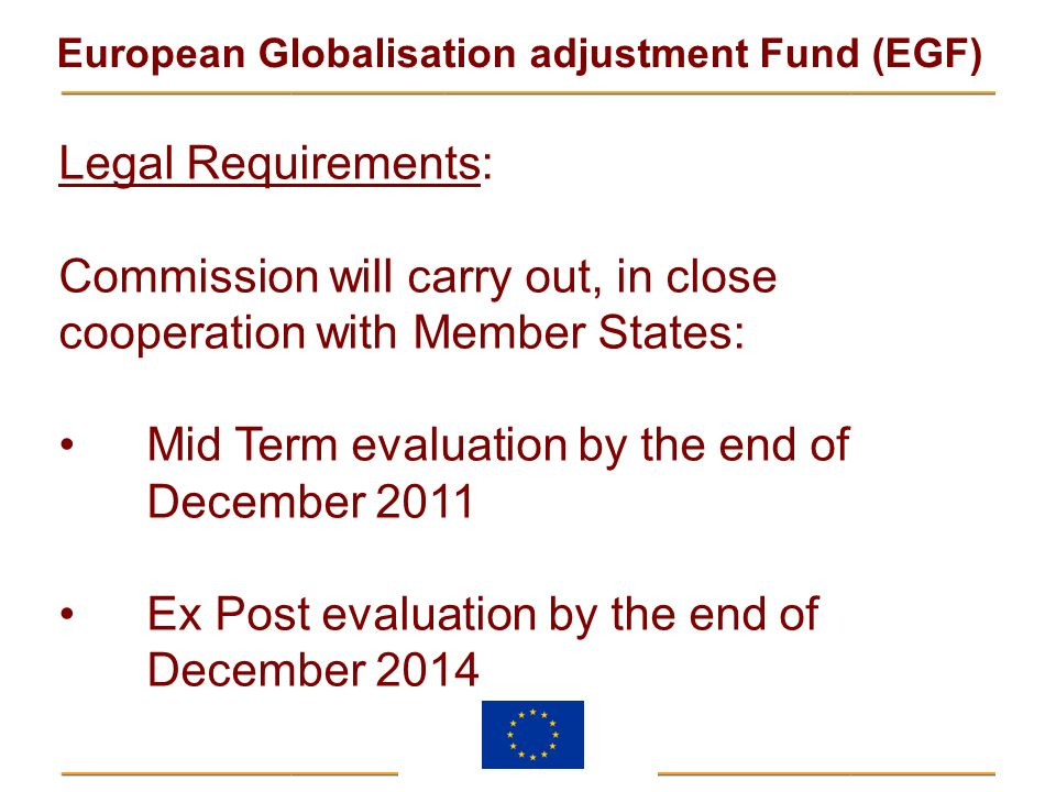 European Globalisation adjustment Fund (EGF) Legal Requirements: Commission will carry out, in close cooperation with Member States: Mid Term evaluati