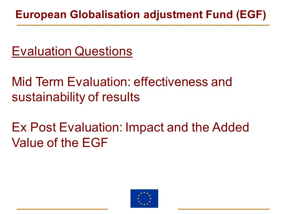European Globalisation adjustment Fund (EGF) Evaluation Questions Mid Term Evaluation: effectiveness and sustainability of results Ex Post Evaluation: