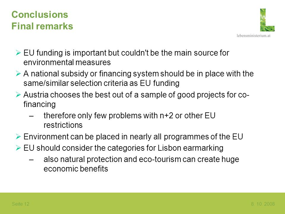 Seite 12 8. 10. 2008 Conclusions Final remarks EU funding is important but couldn't be the main source for environmental measures A national subsidy o