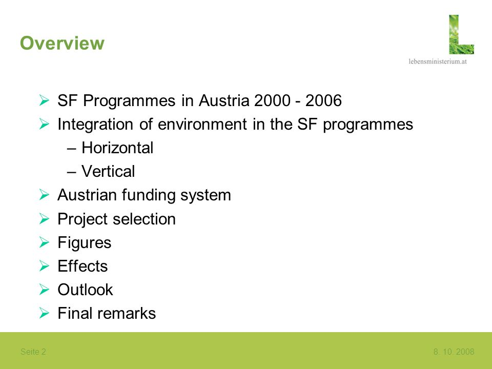 Seite 2 8. 10. 2008 Overview SF Programmes in Austria 2000 - 2006 Integration of environment in the SF programmes –Horizontal –Vertical Austrian fundi