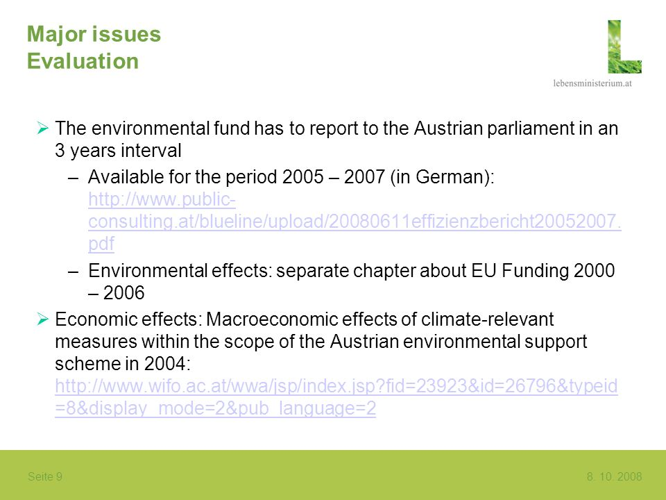 Seite 9 8. 10. 2008 Major issues Evaluation The environmental fund has to report to the Austrian parliament in an 3 years interval –Available for the