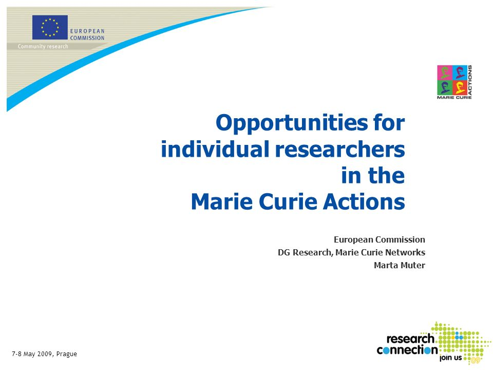 7-8 May 2009, Prague Opportunities for individual researchers in the Marie Curie Actions European Commission DG Research, Marie Curie Networks Marta M