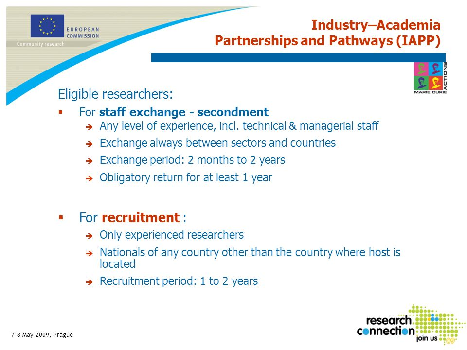 7-8 May 2009, Prague Industry–Academia Partnerships and Pathways (IAPP) Eligible researchers: For staff exchange - secondment Any level of experience,