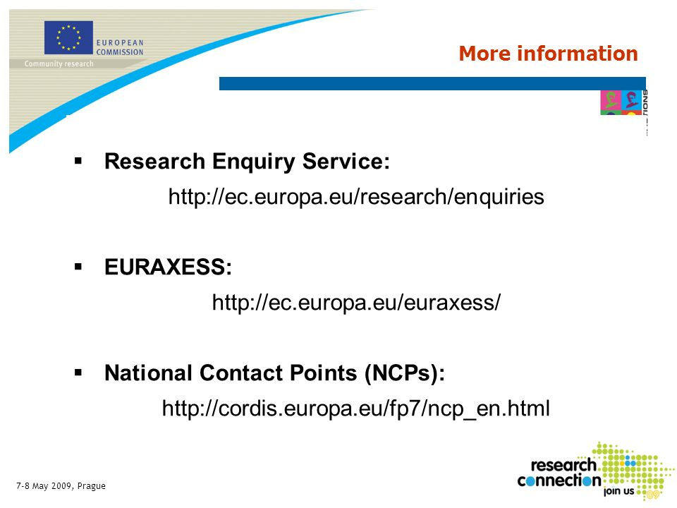 7-8 May 2009, Prague Research Enquiry Service: http://ec.europa.eu/research/enquiries EURAXESS: http://ec.europa.eu/euraxess/ National Contact Points