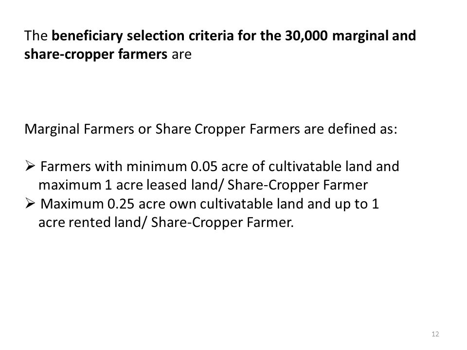 12 The beneficiary selection criteria for the 30,000 marginal and share-cropper farmers are Marginal Farmers or Share Cropper Farmers are defined as: