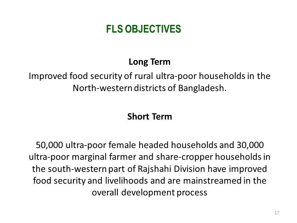 FLS OBJECTIVES Long Term Improved food security of rural ultra-poor households in the North-western districts of Bangladesh. Short Term 50,000 ultra-p