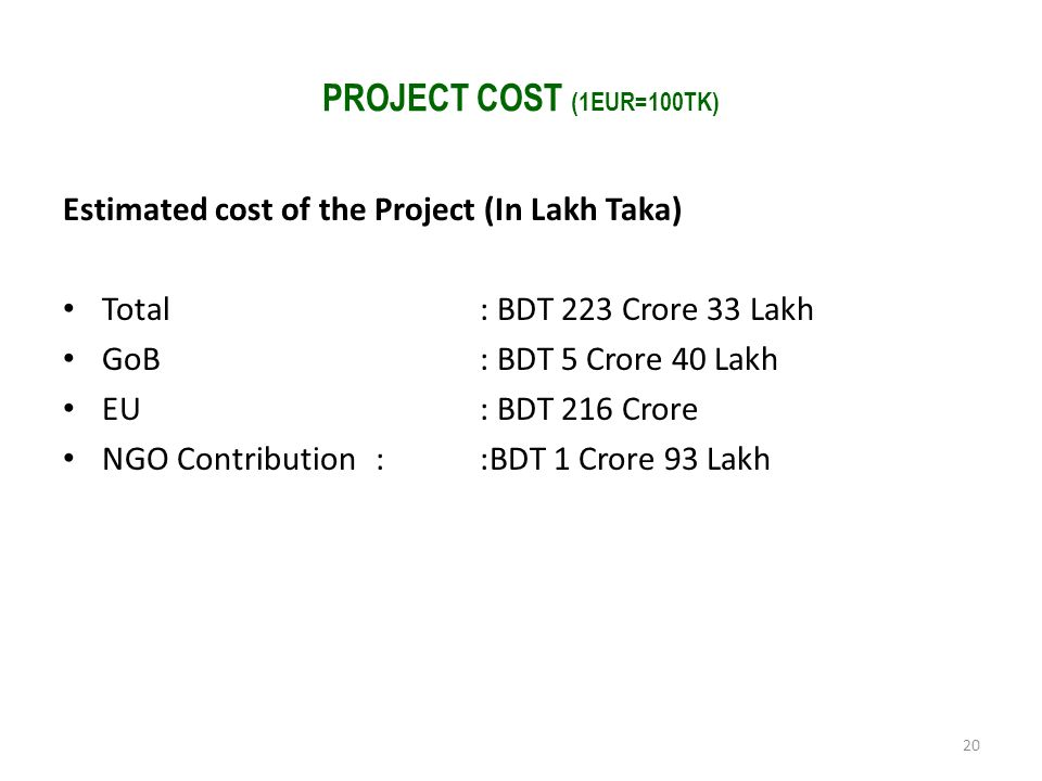 PROJECT COST (1EUR=100TK) Estimated cost of the Project (In Lakh Taka) Total : BDT 223 Crore 33 Lakh GoB : BDT 5 Crore 40 Lakh EU : BDT 216 Crore NGO