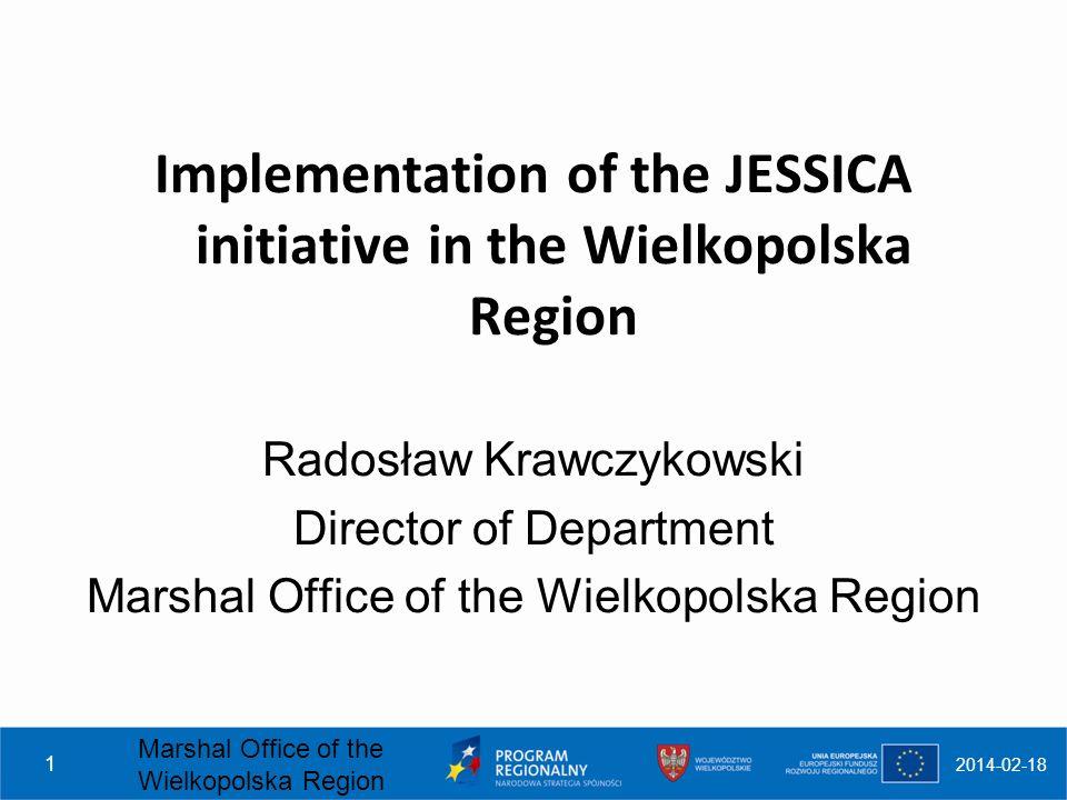 2014-02-18 Marshal Office of the Wielkopolska Region 1 Implementation of the JESSICA initiative in the Wielkopolska Region Radosław Krawczykowski Director of Department Marshal Office of the Wielkopolska Region