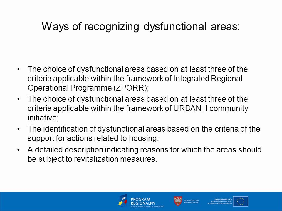 Ways of recognizing dysfunctional areas: The choice of dysfunctional areas based on at least three of the criteria applicable within the framework of Integrated Regional Operational Programme (ZPORR); The choice of dysfunctional areas based on at least three of the criteria applicable within the framework of URBAN II community initiative; The identification of dysfunctional areas based on the criteria of the support for actions related to housing; A detailed description indicating reasons for which the areas should be subject to revitalization measures.