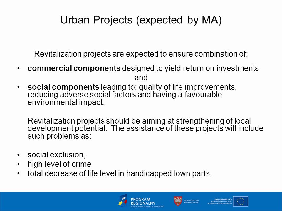Urban Projects (expected by MA) Revitalization projects are expected to ensure combination of: commercial components designed to yield return on investments and social components leading to: quality of life improvements, reducing adverse social factors and having a favourable environmental impact.