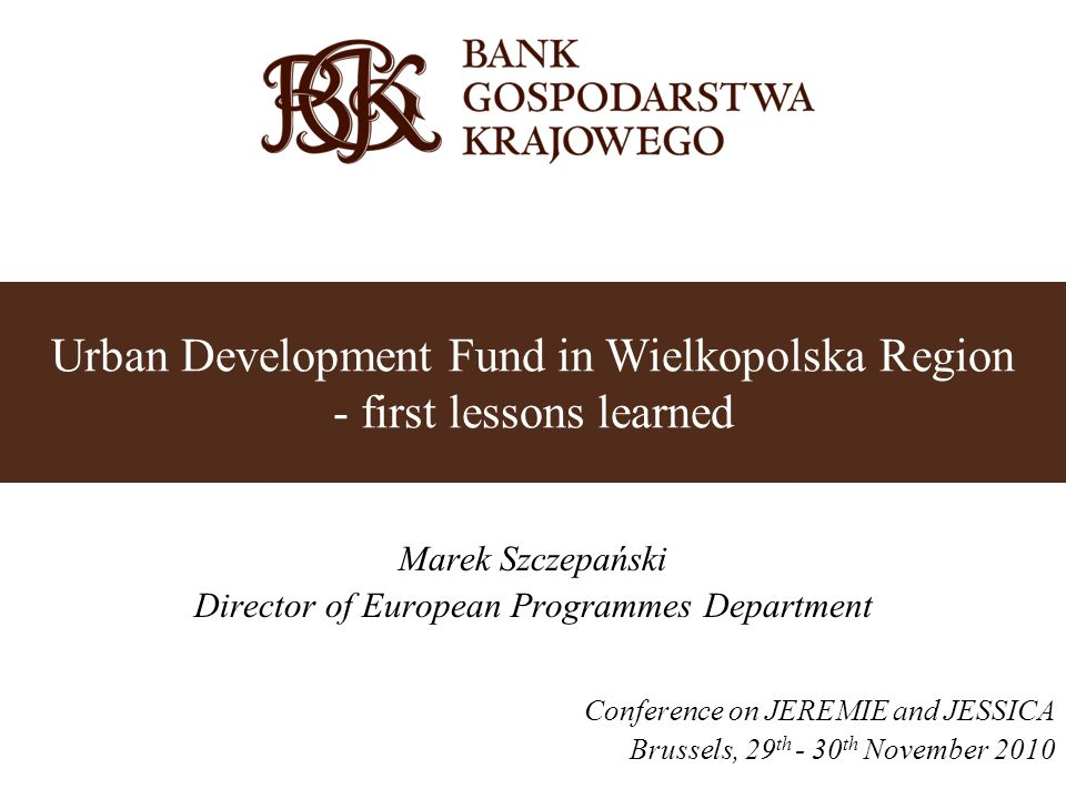 Marek Szczepański Director of European Programmes Department Conference on JEREMIE and JESSICA Brussels, 29 th - 30 th November 2010 Urban Development Fund in Wielkopolska Region - first lessons learned
