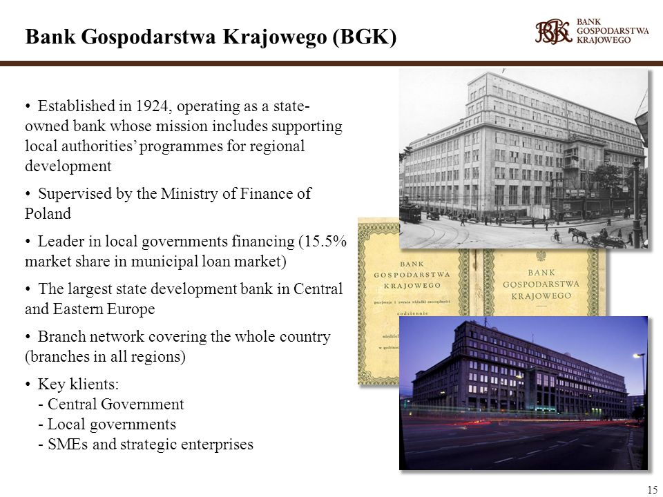15 Established in 1924, operating as a state- owned bank whose mission includes supporting local authorities programmes for regional development Supervised by the Ministry of Finance of Poland Leader in local governments financing (15.5% market share in municipal loan market) The largest state development bank in Central and Eastern Europe Branch network covering the whole country (branches in all regions) Key klients: - Central Government - Local governments - SMEs and strategic enterprises Bank Gospodarstwa Krajowego (BGK)