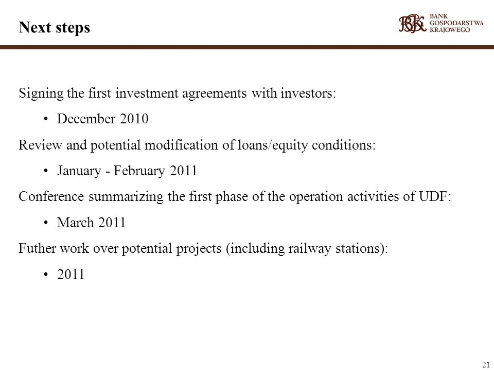 21 Signing the first investment agreements with investors: December 2010 Review and potential modification of loans/equity conditions: January - February 2011 Conference summarizing the first phase of the operation activities of UDF: March 2011 Futher work over potential projects (including railway stations): 2011 Next steps