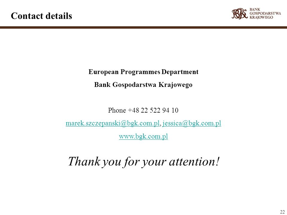 22 European Programmes Department Bank Gospodarstwa Krajowego Phone +48 22 522 94 10 marek.szczepanski@bgk.com.plmarek.szczepanski@bgk.com.pl, jessica@bgk.com.pljessica@bgk.com.pl www.bgk.com.pl Thank you for your attention.