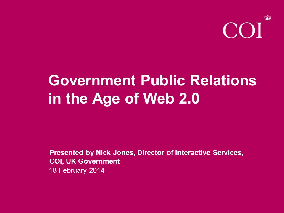 Government Public Relations in the Age of Web 2.0 Presented by Nick Jones, Director of Interactive Services, COI, UK Government 18 February 2014