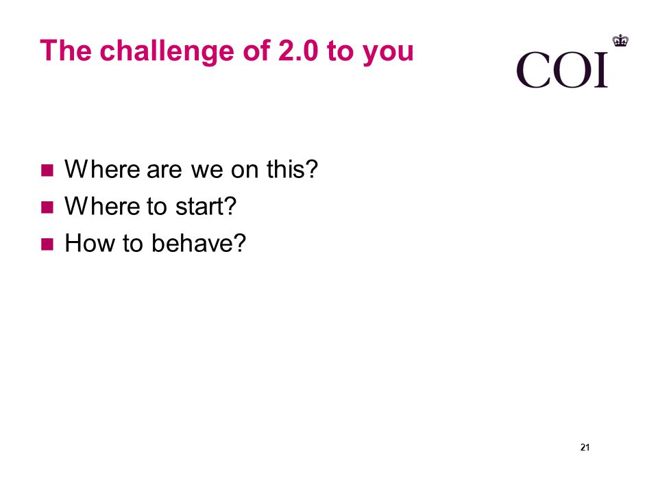 The challenge of 2.0 to you Where are we on this Where to start How to behave 21