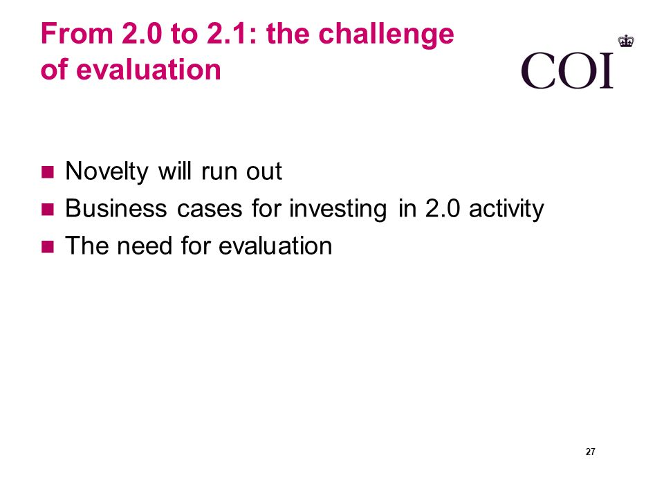 From 2.0 to 2.1: the challenge of evaluation Novelty will run out Business cases for investing in 2.0 activity The need for evaluation 27