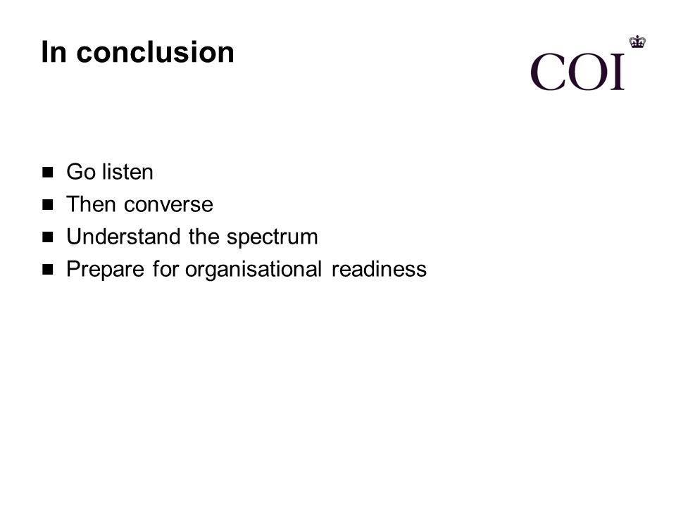 In conclusion Go listen Then converse Understand the spectrum Prepare for organisational readiness