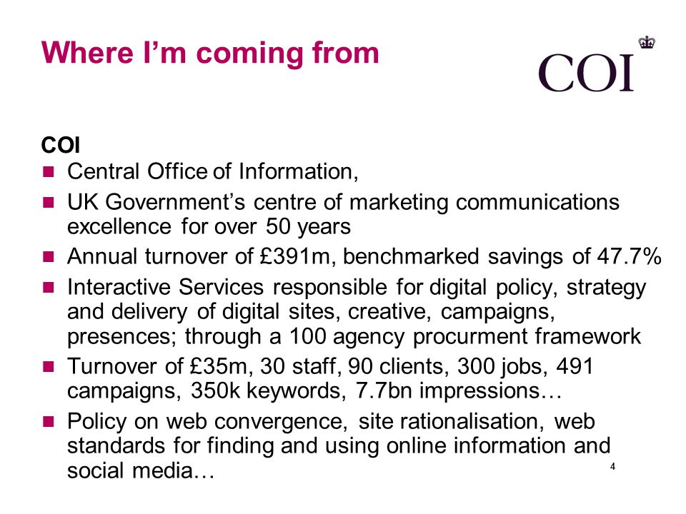 Where Im coming from Central Office of Information, UK Governments centre of marketing communications excellence for over 50 years Annual turnover of £391m, benchmarked savings of 47.7% Interactive Services responsible for digital policy, strategy and delivery of digital sites, creative, campaigns, presences; through a 100 agency procurment framework Turnover of £35m, 30 staff, 90 clients, 300 jobs, 491 campaigns, 350k keywords, 7.7bn impressions… Policy on web convergence, site rationalisation, web standards for finding and using online information and social media… COI 4