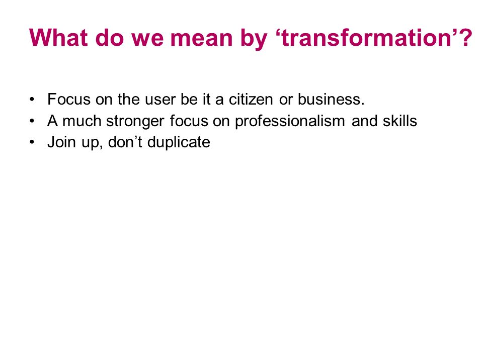 What do we mean by transformation. Focus on the user be it a citizen or business.