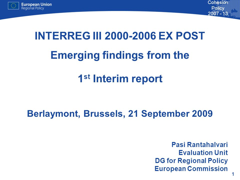 1 Cohesion Policy 2007 - 13 INTERREG III 2000-2006 EX POST Emerging findings from the 1 st Interim report Berlaymont, Brussels, 21 September 2009 Pasi Rantahalvari Evaluation Unit DG for Regional Policy European Commission