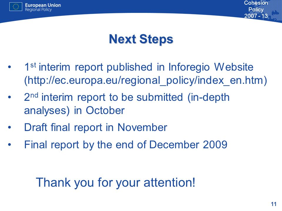 11 Cohesion Policy 2007 - 13 Next Steps 1 st interim report published in Inforegio Website (http://ec.europa.eu/regional_policy/index_en.htm) 2 nd int