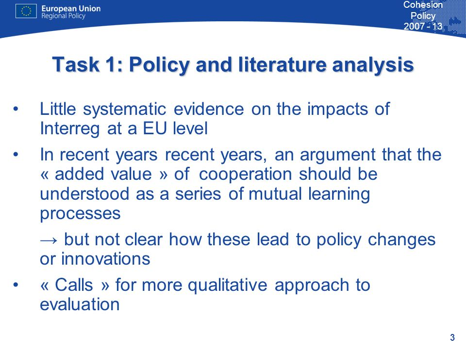 3 Cohesion Policy 2007 - 13 Task 1: Policy and literature analysis Little systematic evidence on the impacts of Interreg at a EU level In recent years recent years, an argument that the « added value » of cooperation should be understood as a series of mutual learning processes but not clear how these lead to policy changes or innovations « Calls » for more qualitative approach to evaluation