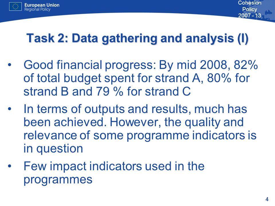 4 Cohesion Policy 2007 - 13 Task 2: Data gathering and analysis (I) Good financial progress: By mid 2008, 82% of total budget spent for strand A, 80% for strand B and 79 % for strand C In terms of outputs and results, much has been achieved.