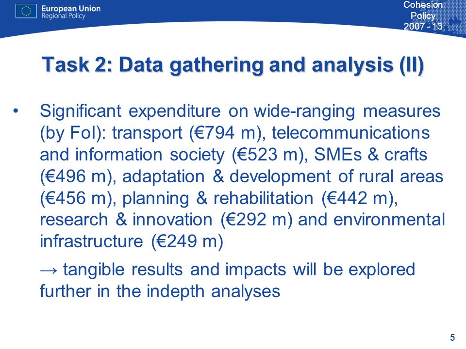 5 Cohesion Policy 2007 - 13 Task 2: Data gathering and analysis (II) Significant expenditure on wide-ranging measures (by FoI): transport (794 m), tel