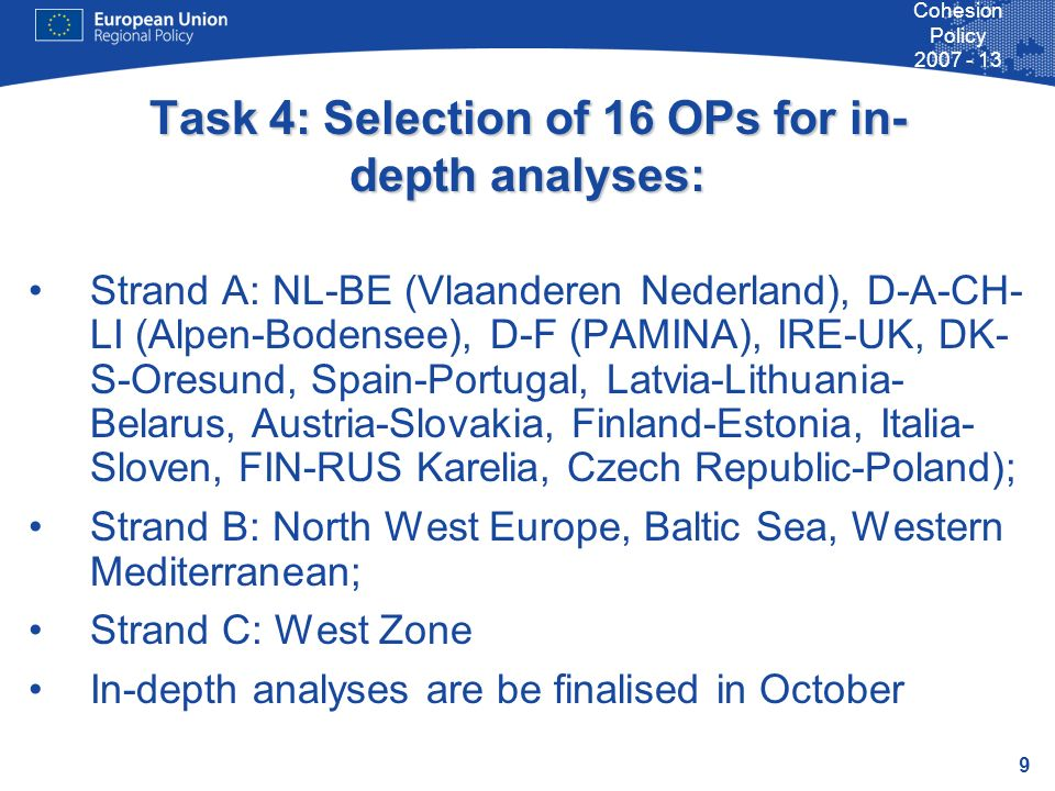 9 Cohesion Policy 2007 - 13 Task 4: Selection of 16 OPs for in- depth analyses: Strand A: NL-BE (Vlaanderen Nederland), D-A-CH- LI (Alpen-Bodensee), D-F (PAMINA), IRE-UK, DK- S-Oresund, Spain-Portugal, Latvia-Lithuania- Belarus, Austria-Slovakia, Finland-Estonia, Italia- Sloven, FIN-RUS Karelia, Czech Republic-Poland); Strand B: North West Europe, Baltic Sea, Western Mediterranean; Strand C: West Zone In-depth analyses are be finalised in October