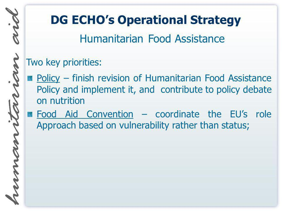 DG ECHOs Operational Strategy Two key priorities: Policy – finish revision of Humanitarian Food Assistance Policy and implement it, and contribute to policy debate on nutrition Food Aid Convention – coordinate the EUs role Approach based on vulnerability rather than status; Humanitarian Food Assistance