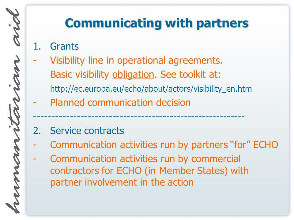 Communicating with partners 1.Grants -Visibility line in operational agreements. Basic visibility obligation. See toolkit at: http://ec.europa.eu/echo