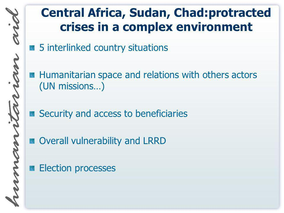 Central Africa, Sudan, Chad:protracted crises in a complex environment 5 interlinked country situations Humanitarian space and relations with others actors (UN missions…) Security and access to beneficiaries Overall vulnerability and LRRD Election processes