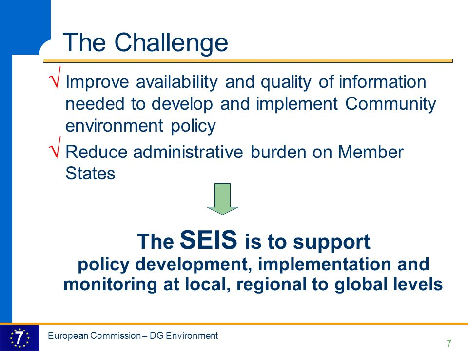 7 7 The SEIS is to support policy development, implementation and monitoring at local, regional to global levels The Challenge Improve availability and quality of information needed to develop and implement Community environment policy Reduce administrative burden on Member States European Commission – DG Environment